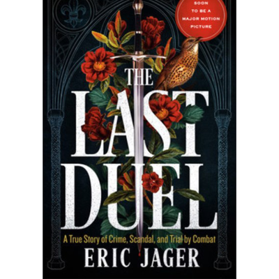 The Last Duel: A True Story of Crime, Scandal, and Trial by Combat in Medieval France by Eric Jager