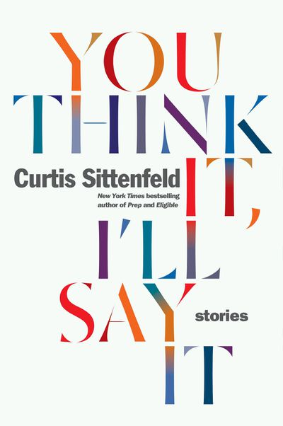 You Think It, I'll Say It by Curtis Sittenfeld - May 2018