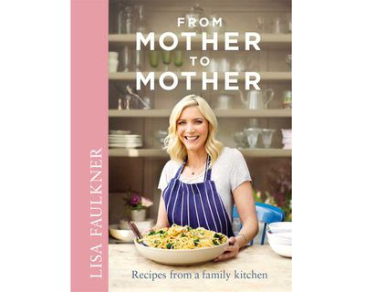 """<a href=""""http://www.simonandschuster.com.au/books/From-Mother-to-Mother/Lisa-Faulkner/9781471125621"""" target=""""_top""""><em>From Mother to Mother: Recipes from a Family Kitchen</em> by Lisa Faulkner (Simon & Schuster Australia), RRP $42.99.</a>"""