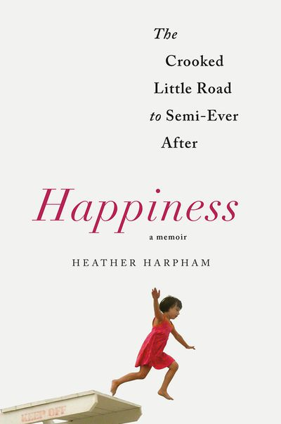 Happiness: The Crooked Little Road to Semi-Ever After by Heather Harpham - April 2018