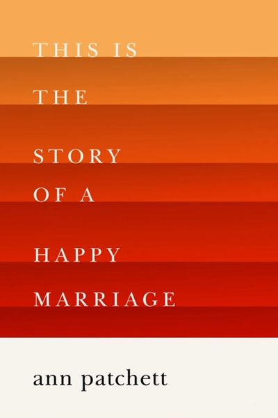 This is the Story of a Happy Marriageby Ann Patchett - November 2017