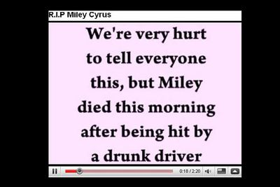 In 2008, a video appeared on the <i>Hannah Montana</i> star's official YouTube channel, saying she had been killed by a drunk driver.<P>Miley's best friend Mandy Jiroux quickly set the record straight via Twitter.